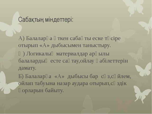 Сабақтың міндеттері: А) Балаларға өткен сабақты еске түсіре отырып «А» дыбысы...