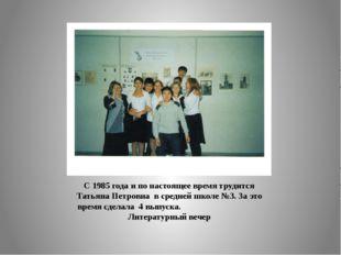С 1985 года и по настоящее время трудится Татьяна Петровна в средней школе №3
