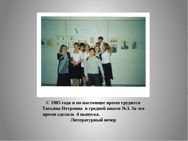 С 1985 года и по настоящее время трудится Татьяна Петровна в средней школе №3...