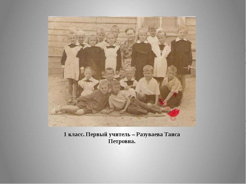 1 класс. Первый учитель – Разуваева Таиса Петровна.