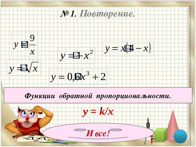 № 1. Повторение. Функции обратной пропорциональности. у = k/x И все!