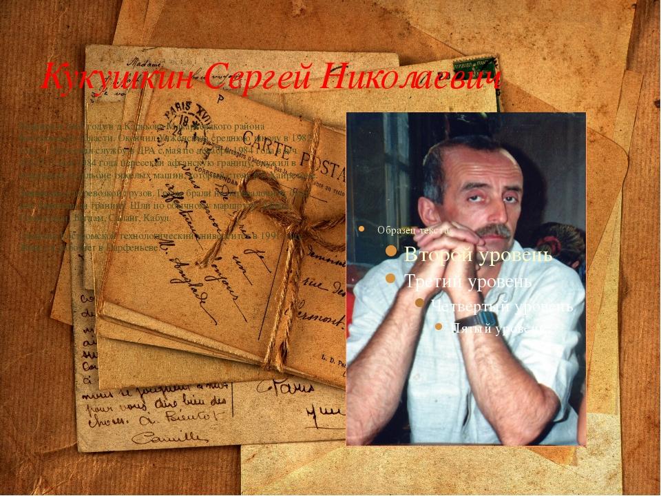 Кукушкин Сергей Николаевич Родился в 1965 году в д.Карьково Макарьевского рай...