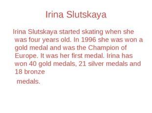 Irina Slutskaya Irina Slutskaya started skating when she was four years old.