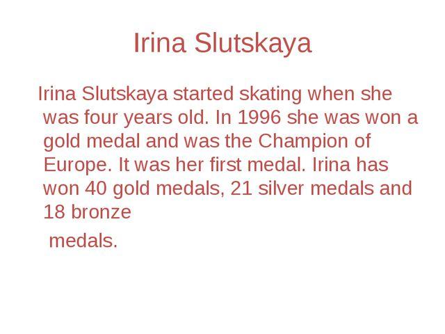 Irina Slutskaya Irina Slutskaya started skating when she was four years old....