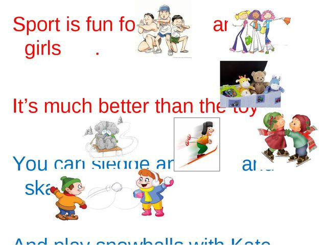 Sport is fun for boys and girls . It's much better than the toys . You can sl...