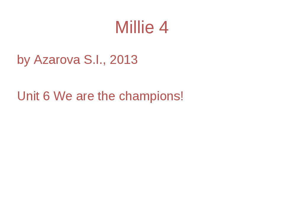 Millie 4 by Azarova S.I., 2013 Unit 6 We are the champions!