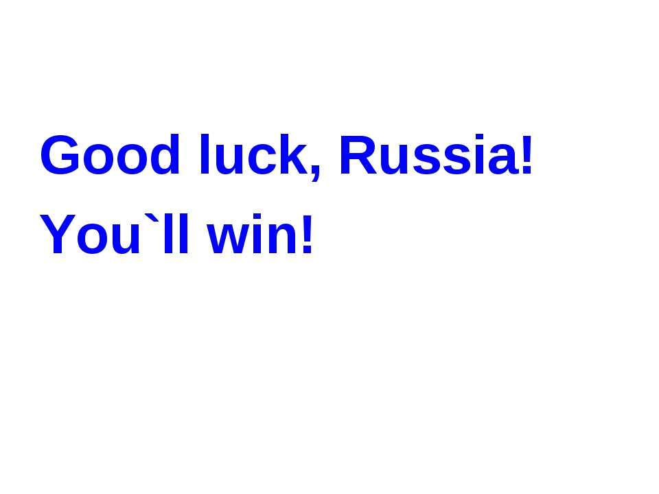 Good luck, Russia! You`ll win!