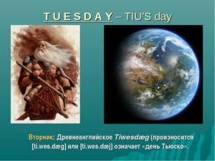 T U E S D A Y – TIU'S day Вторник: Древнеанглийское Tiwesdæg (произносится [t