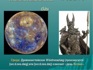 W E D N E S D A Y – WODEN'S day Среда: Древнеанглийское Wōdnesdæg (произносит