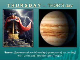 T H U R S D A Y – THOR'S day Четверг: Древнеанглийское Þūnresdæg (произноситс