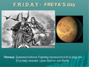 F R I D A Y - FREYA'S day Пятница: Древнеанглийское Frigedæg (произносится [f