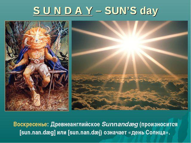 S U N D A Y – SUN'S day Воскресенье: Древнеанглийское Sunnandæg (произносится...