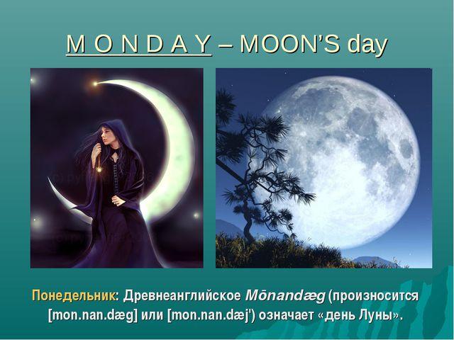 M O N D A Y – MOON'S day Понедельник: Древнеанглийское Mōnandæg (произносится...