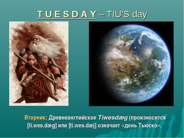 T U E S D A Y – TIU'S day Вторник: Древнеанглийское Tiwesdæg (произносится [t...