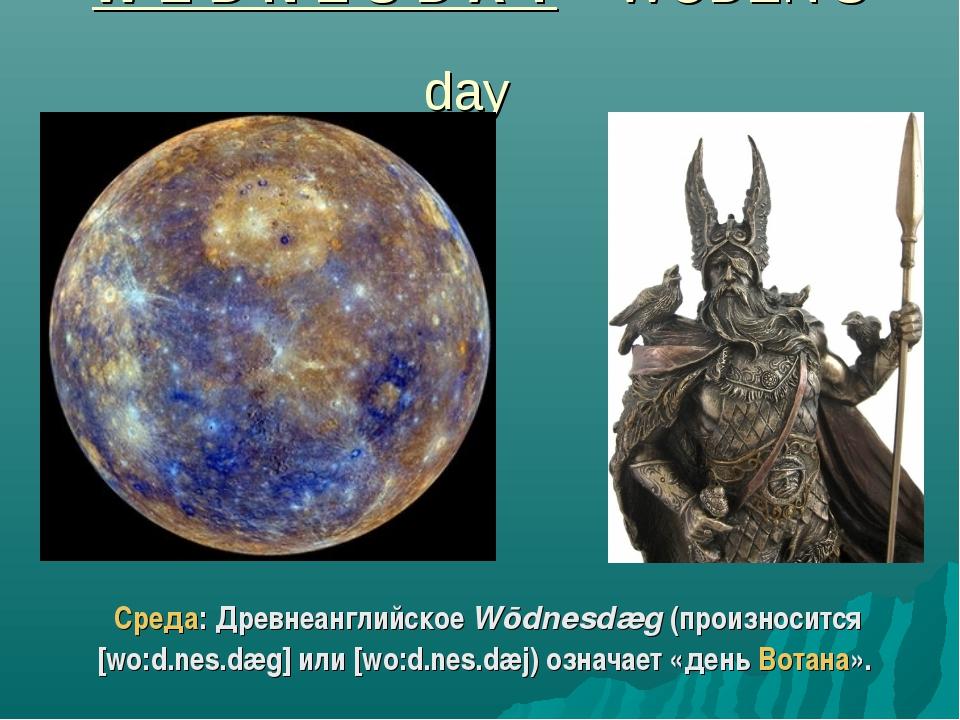 W E D N E S D A Y – WODEN'S day Среда: Древнеанглийское Wōdnesdæg (произносит...