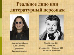 Реальное лицо или литературный персонаж (Ozzy Osbourne) (Benny Hill) John Mic