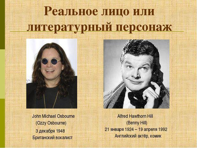 Реальное лицо или литературный персонаж (Ozzy Osbourne) (Benny Hill) John Mic...