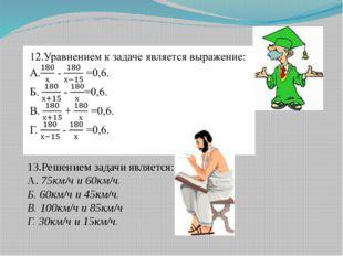 13.Решением задачи является: А. 75км/ч и 60км/ч. Б. 60км/ч и 45км/ч. В. 100км