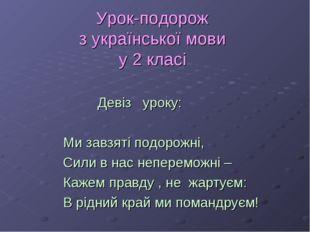 Урок-подорож з української мови у 2 класі   Девіз уроку: Ми завзяті под