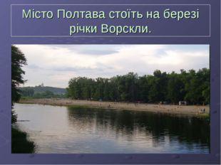 Місто Полтава стоїть на березі річки Ворскли.