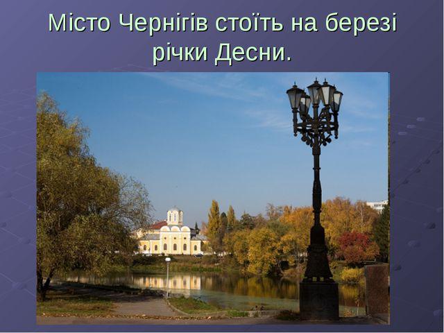 Місто Чернігів стоїть на березі річки Десни.