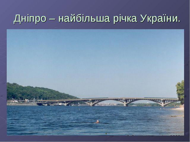 Дніпро – найбільша річка України.