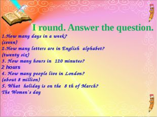 I round. Answer the question. 1.How many days in a week? (seven) 2.How many