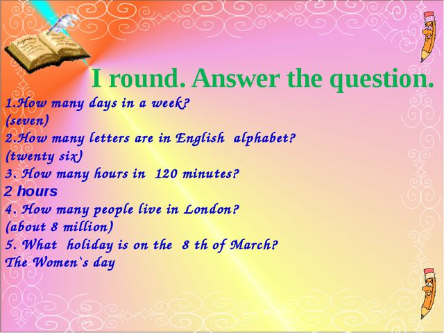 I round. Answer the question. 1.How many days in a week? (seven) 2.How many...