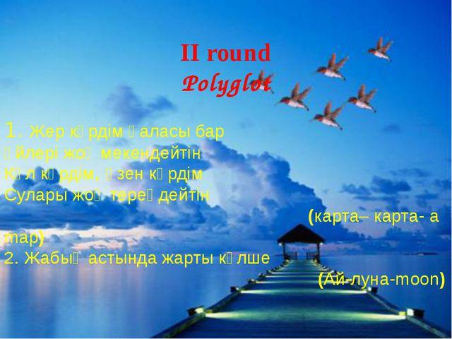 II round Polyglot 1. Жер көрдім қаласы бар Үйлері жоқ мекендейтін Көл көрдім...