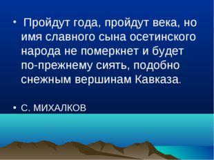 Пройдут года, пройдут века, но имя славного сына осетинского народа не помер