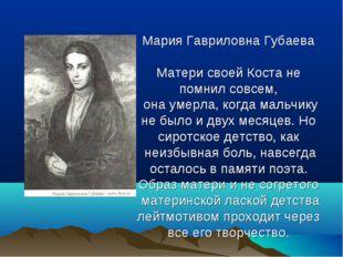 Мария Гавриловна Губаева Матери своей Коста не помнил совсем, она умерла, ко