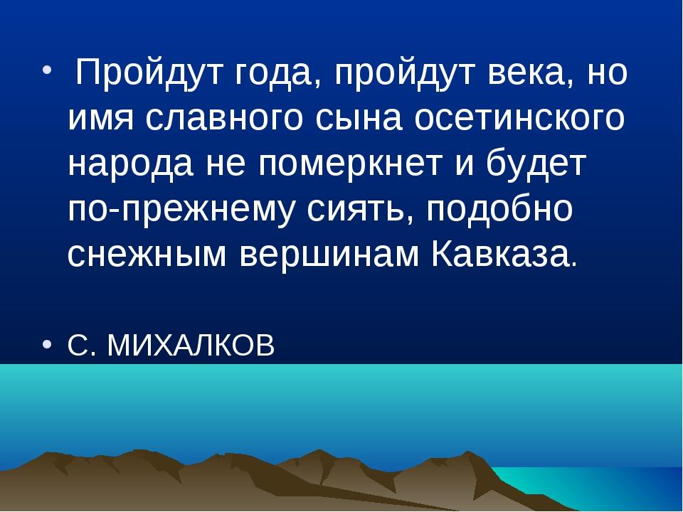 Пройдут года, пройдут века, но имя славного сына осетинского народа не помер...