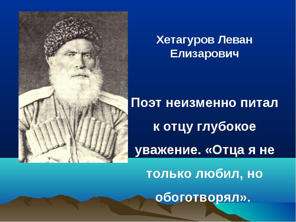 Хетагуров Леван Елизарович Поэт неизменно питал к отцу глубокое уважение. «О...