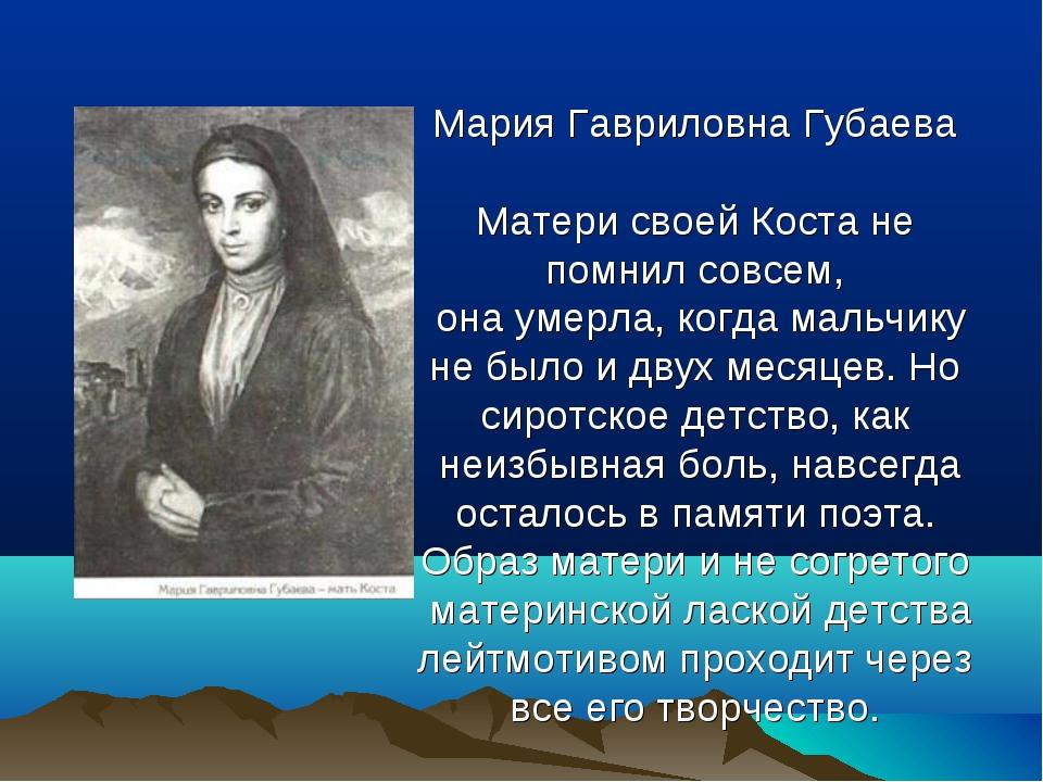 Мария Гавриловна Губаева Матери своей Коста не помнил совсем, она умерла, ко...