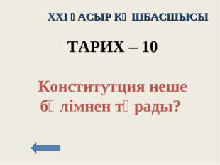 XXI ҒАСЫР КӨШБАСШЫСЫ ТАРИХ – 10 Конститутция неше бөлімнен тұрады?