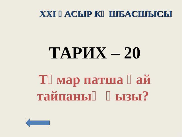 XXI ҒАСЫР КӨШБАСШЫСЫ ТАРИХ – 20 Тұмар патша қай тайпаның қызы?