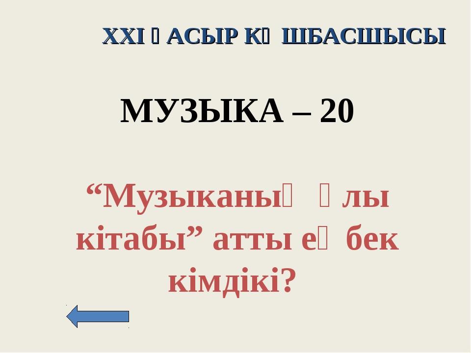 """XXI ҒАСЫР КӨШБАСШЫСЫ МУЗЫКА – 20 """"Музыканың ұлы кітабы"""" атты еңбек кімдікі?"""