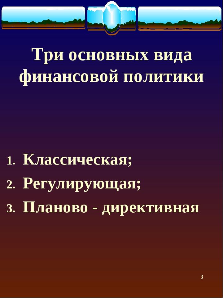 Три основных вида финансовой политики Классическая; Регулирующая; Планово - д...