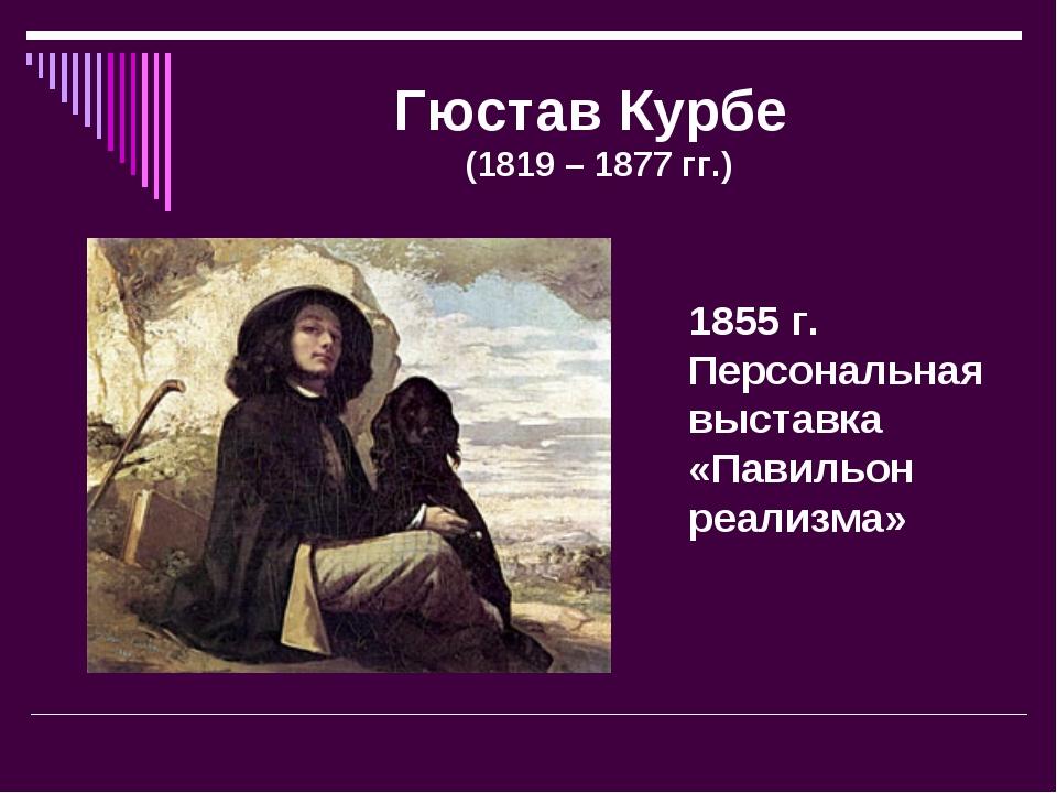 Гюстав Курбе (1819 – 1877 гг.) 1855 г. Персональная выставка «Павильон реализ...