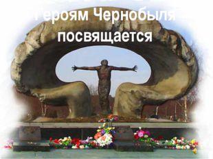 Героям Чернобыля посвящается
