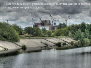 В результате шахту реактора накрыло сыпучей массой, и выброс опасных веществ