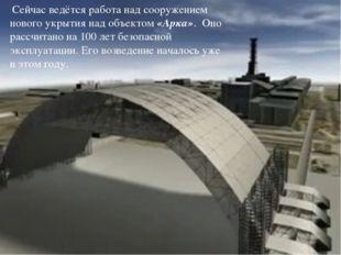 Сейчас ведётся работа над сооружением нового укрытия над объектом «Арка». Он