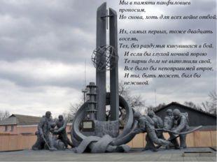 Мы в памяти панфиловцев проносим, Но снова, хоть для всех войне отбой, Их, са
