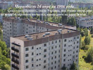 Чернобыль 26 апреля 1986 года… Спал город Припять, спала Украина, вся страна