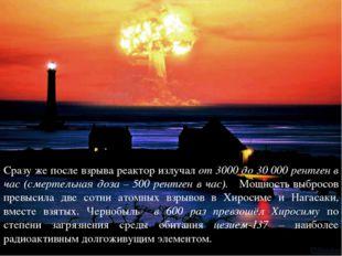 Сразу же после взрыва реактор излучал от 3000 до 30 000 рентген в час (смерте