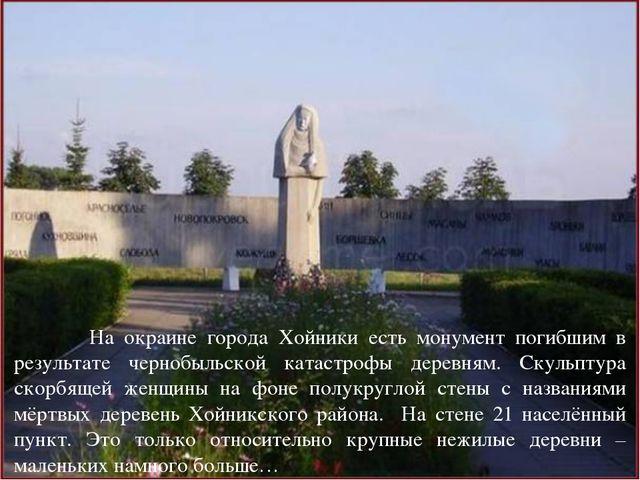 На окраине города Хойники есть монумент погибшим в результате чернобыльской...