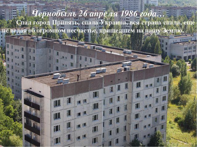 Чернобыль 26 апреля 1986 года… Спал город Припять, спала Украина, вся страна...