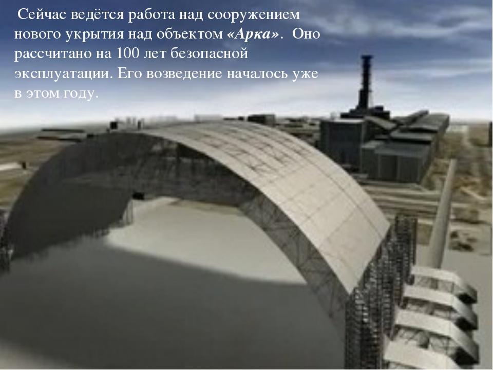 Сейчас ведётся работа над сооружением нового укрытия над объектом «Арка». Он...