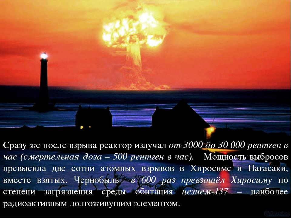 Сразу же после взрыва реактор излучал от 3000 до 30 000 рентген в час (смерте...