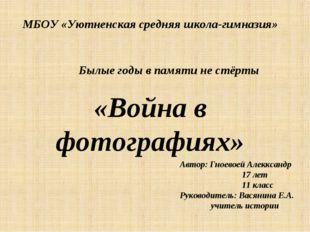 МБОУ «Уютненская средняя школа-гимназия» Былые годы в памяти не стёрты «Войн